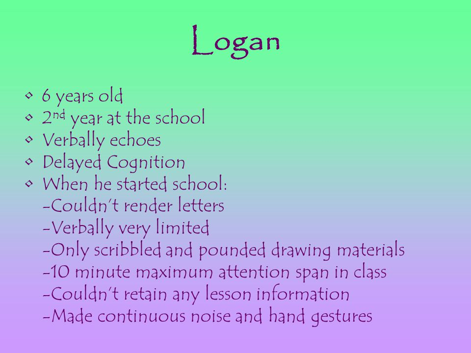 Logan 6 years old 2 nd year at the school Verbally echoes Delayed Cognition When he started school: -Couldn't render letters -Verbally very limited -Only scribbled and pounded drawing materials -10 minute maximum attention span in class -Couldn't retain any lesson information -Made continuous noise and hand gestures