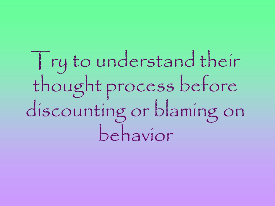 Try to understand their thought process before discounting or blaming on behavior