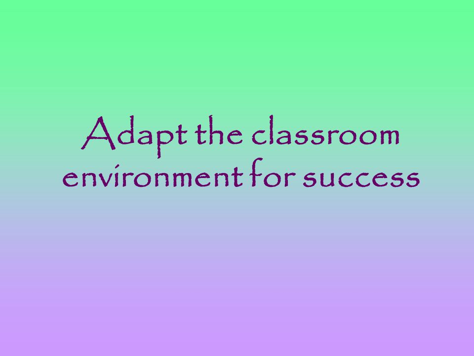 Adapt the classroom environment for success