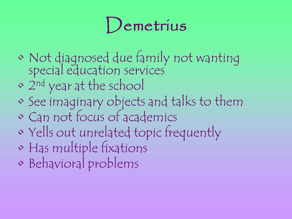 Demetrius Not diagnosed due family not wanting special education services 2 nd year at the school See imaginary objects and talks to them Can not focus of academics Yells out unrelated topic frequently Has multiple fixations Behavioral problems