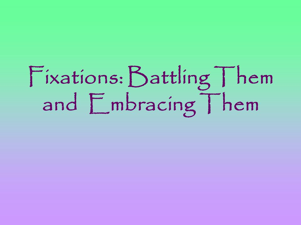 Fixations: Battling Them and Embracing Them