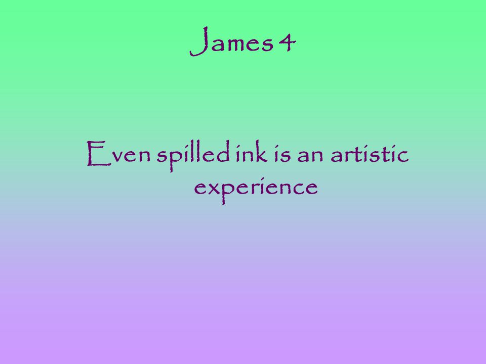 James 4 Even spilled ink is an artistic experience