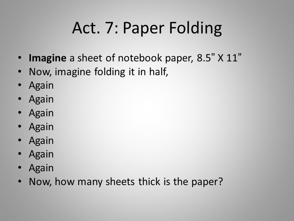 "Act. 7: Paper Folding Imagine a sheet of notebook paper, 8.5"" X 11"" Now, imagine folding it in half, Again Now, how many sheets thick is the paper?"