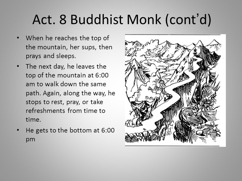 Act. 8 Buddhist Monk (cont'd) When he reaches the top of the mountain, her sups, then prays and sleeps. The next day, he leaves the top of the mountai