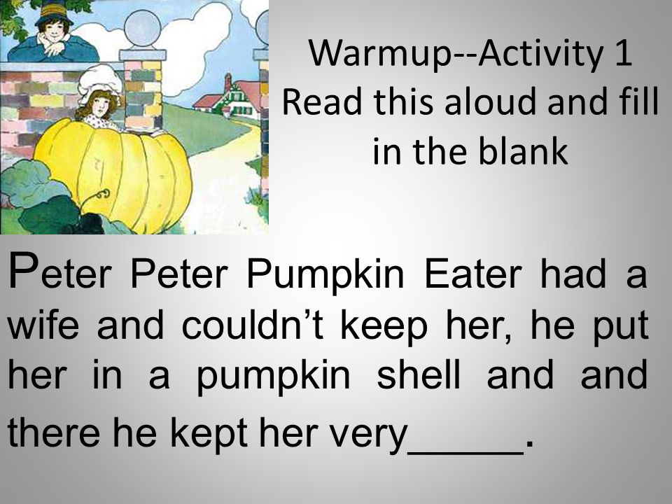 Warmup--Activity 1 Read this aloud and fill in the blank P eter Peter Pumpkin Eater had a wife and couldn't keep her, he put her in a pumpkin shell an