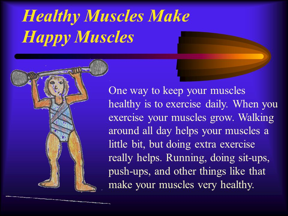 Healthy Muscles Make Happy Muscles One way to keep your muscles healthy is to exercise daily. When you exercise your muscles grow. Walking around all