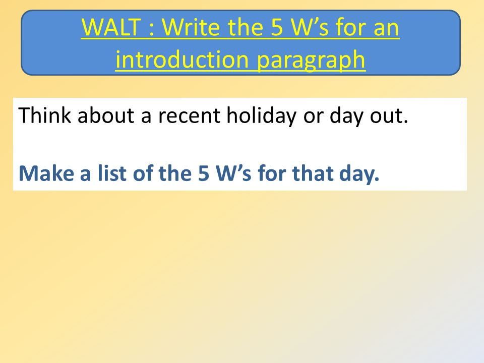 Think about a recent holiday or day out. Make a list of the 5 W's for that day.