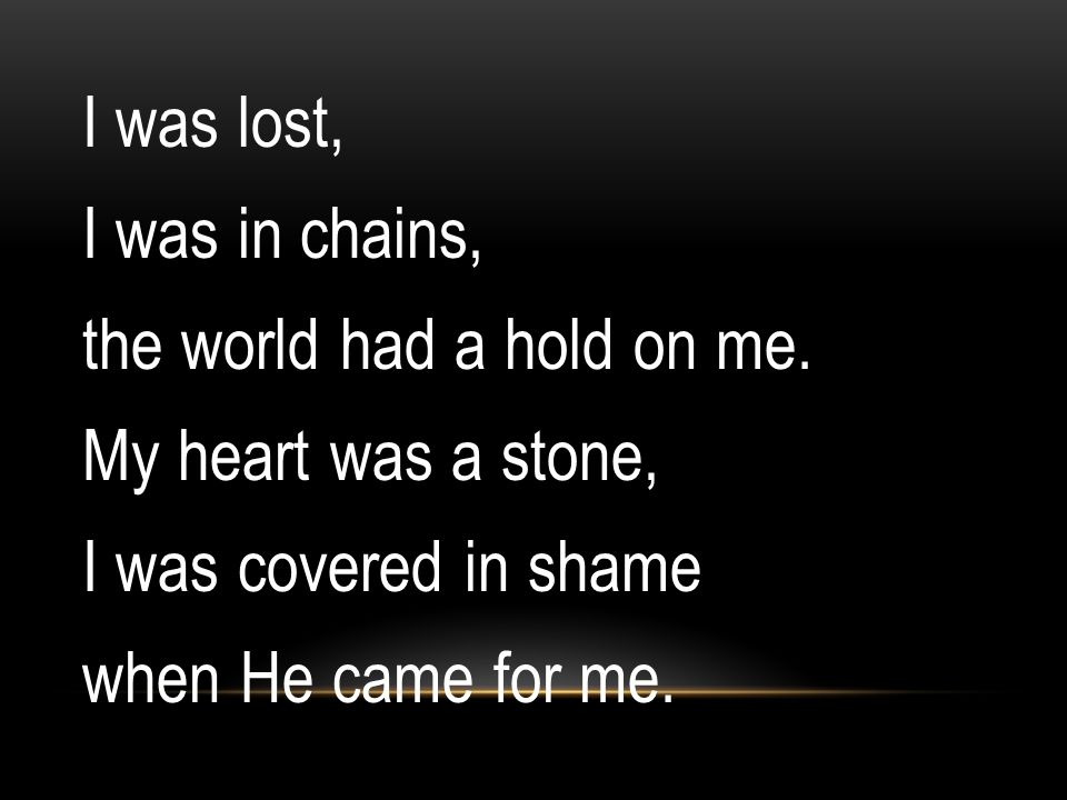 I was lost, I was in chains, the world had a hold on me. My heart was a stone, I was covered in shame when He came for me.