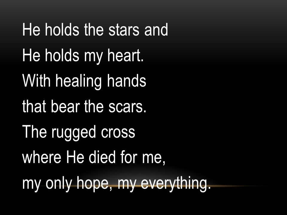 He holds the stars and He holds my heart. With healing hands that bear the scars. The rugged cross where He died for me, my only hope, my everything.