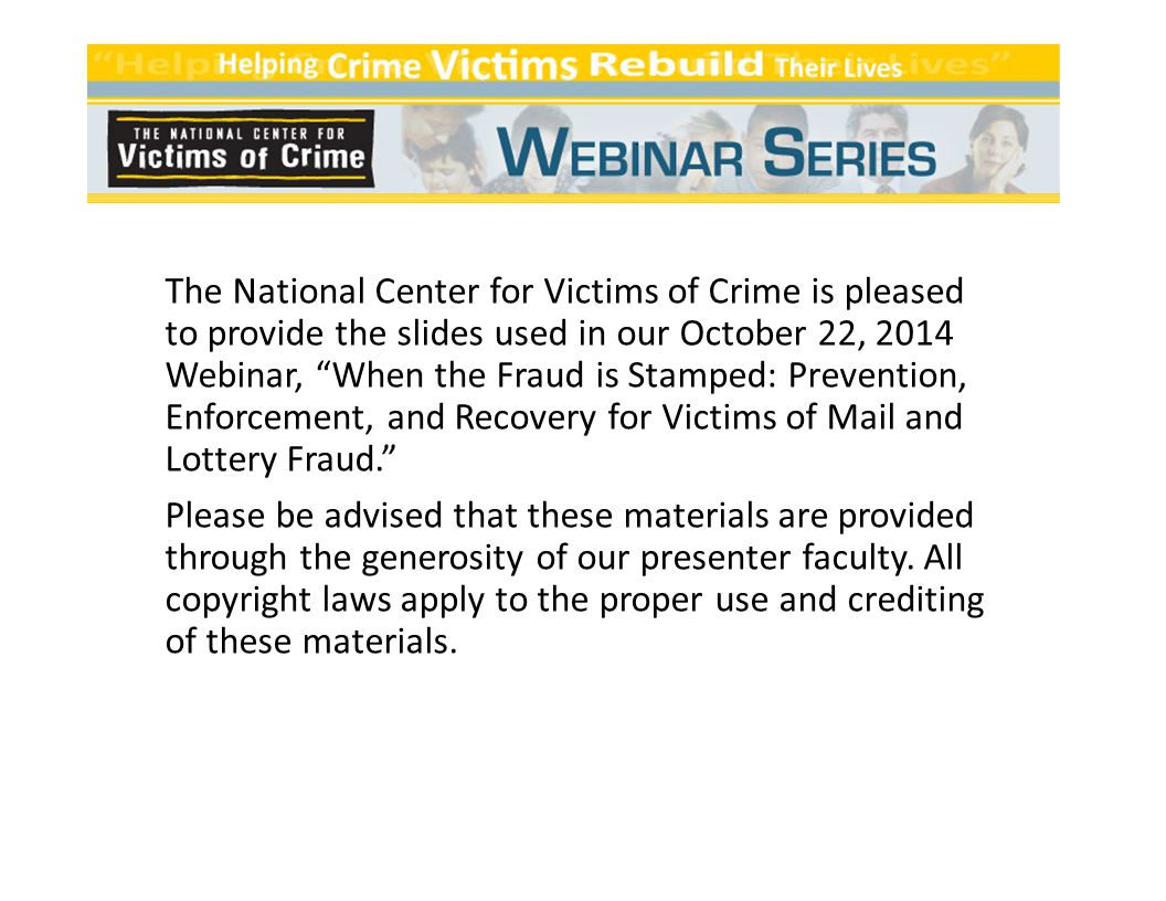 The National Center for Victims of Crime is pleased to provide the slides used in our October 22, 2014 Webinar, When the Fraud is Stamped: Prevention, Enforcement, and Recovery for Victims of Mail and Lottery Fraud. Please be advised that these materials are provided through the generosity of our presenter faculty.