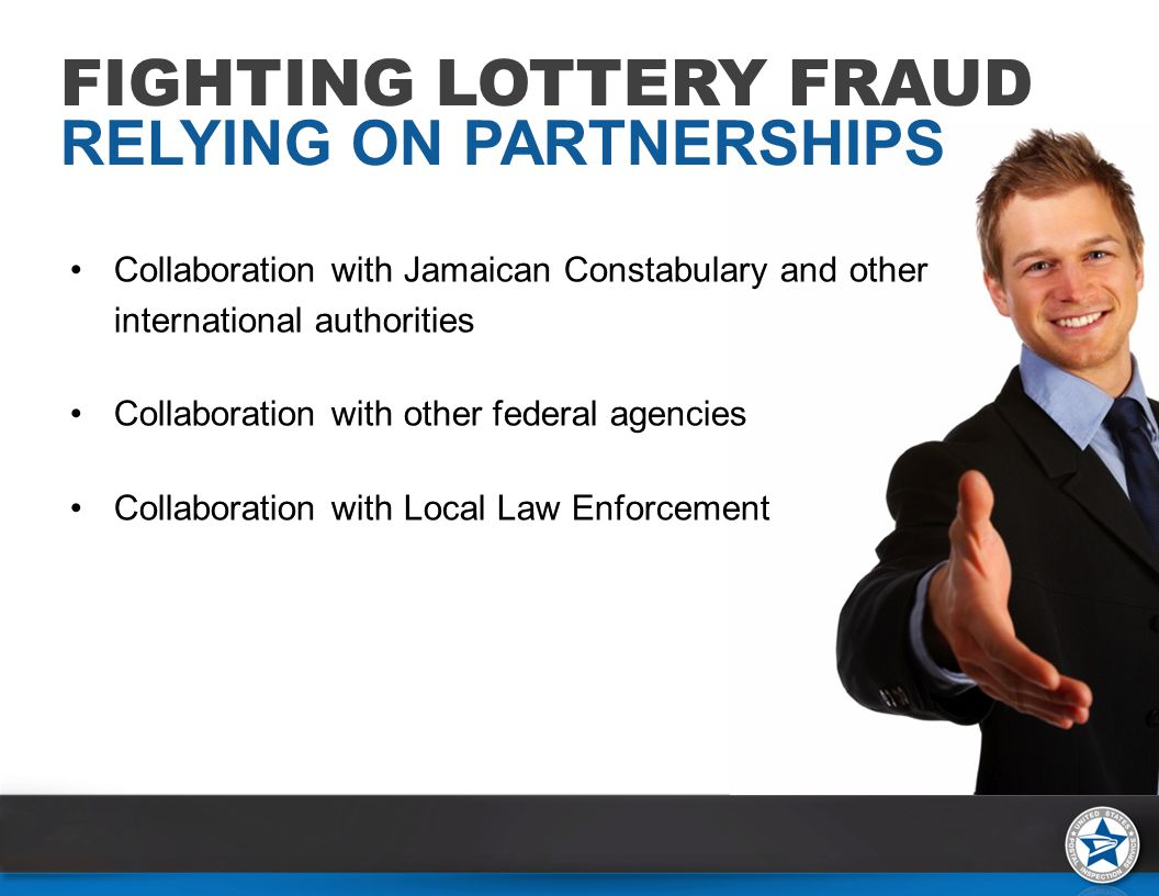 Collaboration with Jamaican Constabulary and other international authorities Collaboration with other federal agencies Collaboration with Local Law Enforcement FIGHTING LOTTERY FRAUD RELYING ON PARTNERSHIPS