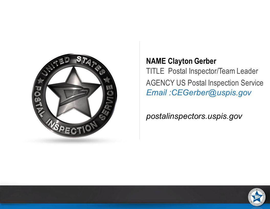 NAME Clayton Gerber TITLE Postal Inspector/Team Leader AGENCY US Postal Inspection Service Email :CEGerber@uspis.gov postalinspectors.uspis.gov