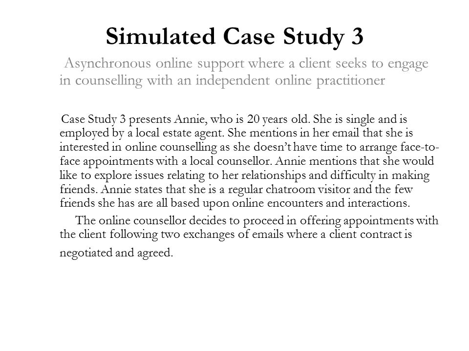 Simulated Case Study 3 Asynchronous online support where a client seeks to engage in counselling with an independent online practitioner Case Study 3 presents Annie, who is 20 years old.