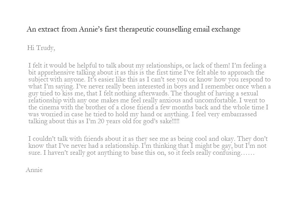 An extract from Annie's first therapeutic counselling  exchange Hi Trudy, I felt it would be helpful to talk about my relationships, or lack of them.