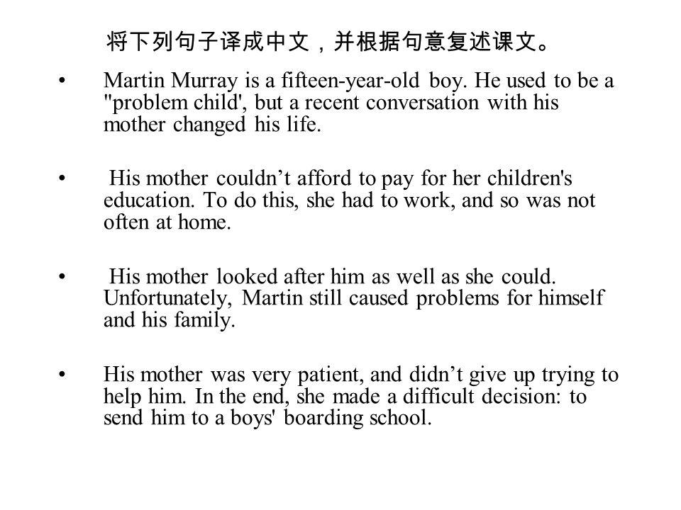将下列句子译成中文,并根据句意复述课文。 Martin Murray is a fifteen-year-old boy.