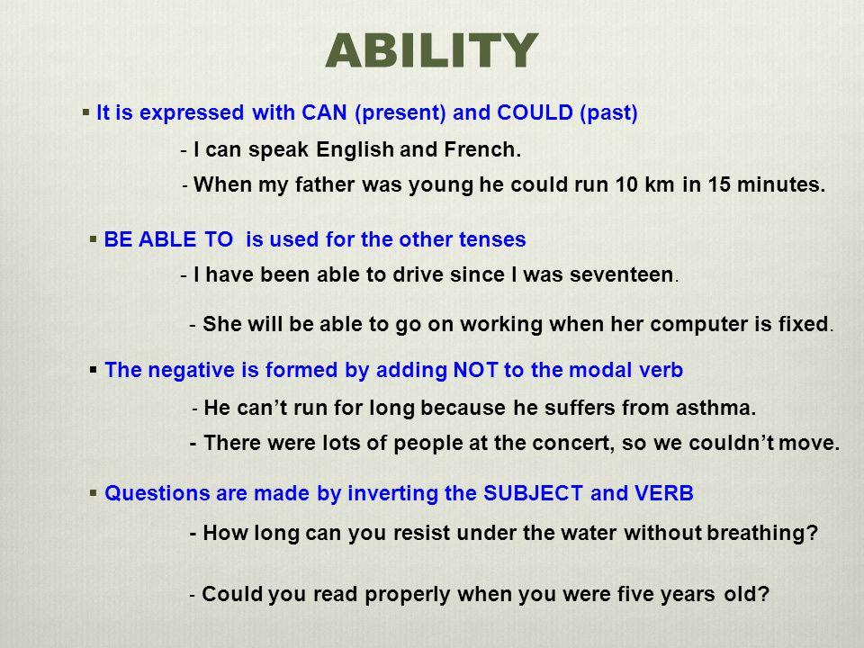 ABILITY  It is expressed with CAN (present) and COULD (past) - I can speak English and French.