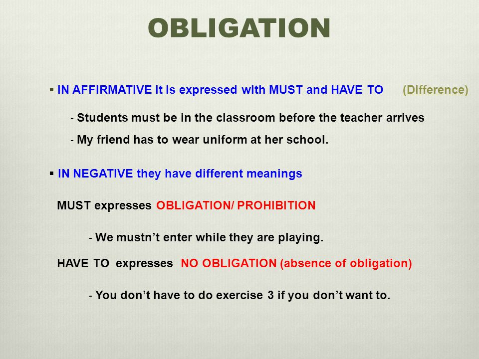 OBLIGATION  IN AFFIRMATIVE it is expressed with MUST and HAVE TO - Students must be in the classroom before the teacher arrives - My friend has to we