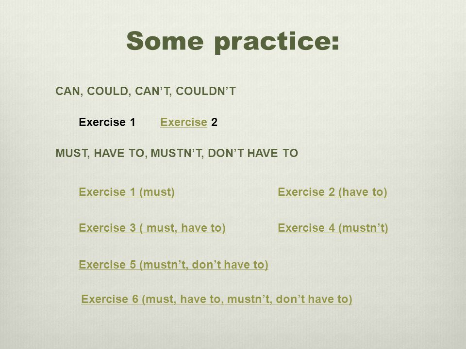 Some practice: CAN, COULD, CAN'T, COULDN'T Exercise 1Exercise 2 MUST, HAVE TO, MUSTN'T, DON'T HAVE TO Exercise 3 ( must, have to) Exercise 1 (must)Exercise 2 (have to) Exercise 4 (mustn't) Exercise 5 (mustn't, don't have to) Exercise 6 (must, have to, mustn't, don't have to)