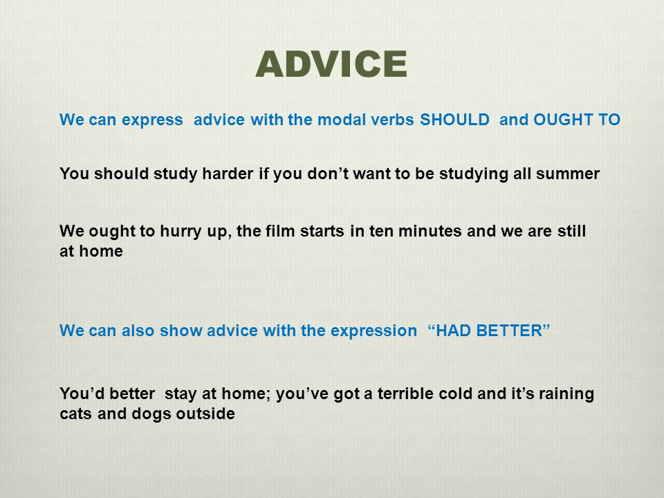 ADVICE We can express advice with the modal verbs SHOULD and OUGHT TO You should study harder if you don't want to be studying all summer We ought to hurry up, the film starts in ten minutes and we are still at home We can also show advice with the expression HAD BETTER You'd better stay at home; you've got a terrible cold and it's raining cats and dogs outside