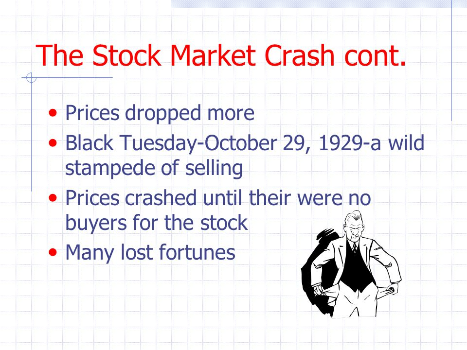 The Stock Market Crash cont. Prices dropped more Black Tuesday-October 29, 1929-a wild stampede of selling Prices crashed until their were no buyers f
