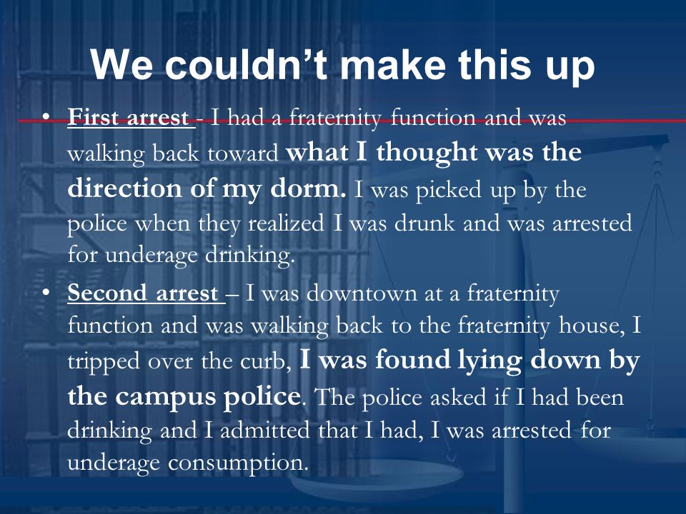 We couldn't make this up First arrest - I had a fraternity function and was walking back toward what I thought was the direction of my dorm.