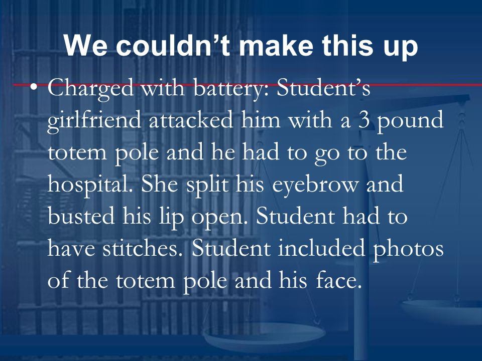 We couldn't make this up Charged with battery: Student's girlfriend attacked him with a 3 pound totem pole and he had to go to the hospital.