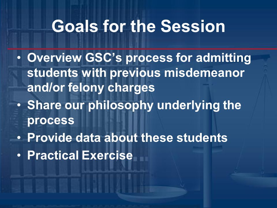 Goals for the Session Overview GSC's process for admitting students with previous misdemeanor and/or felony charges Share our philosophy underlying the process Provide data about these students Practical Exercise
