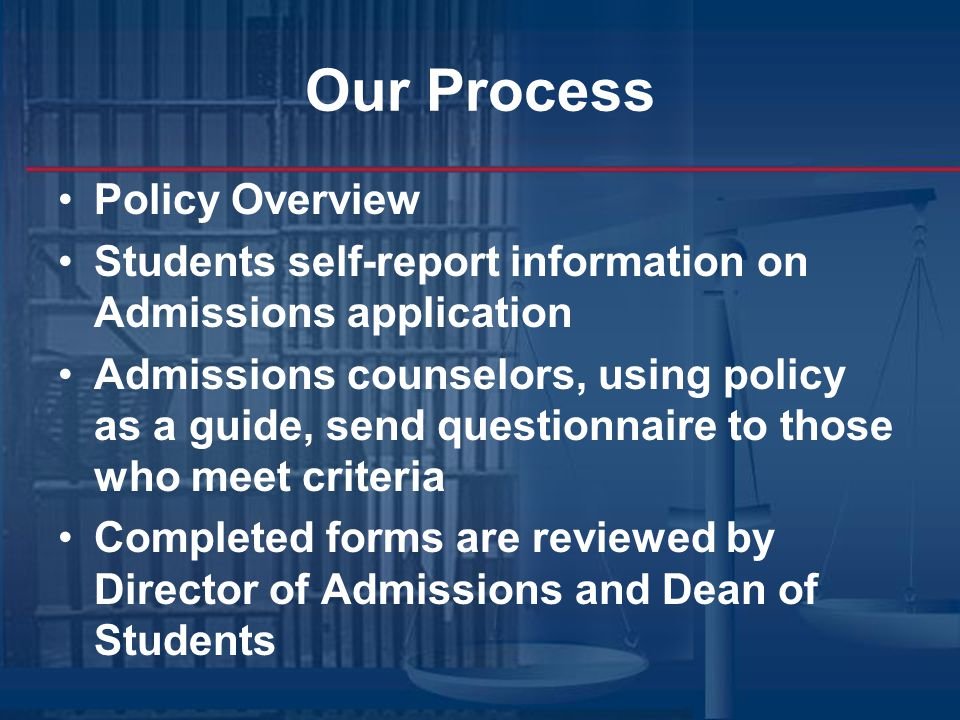 Our Process Policy Overview Students self-report information on Admissions application Admissions counselors, using policy as a guide, send questionnaire to those who meet criteria Completed forms are reviewed by Director of Admissions and Dean of Students