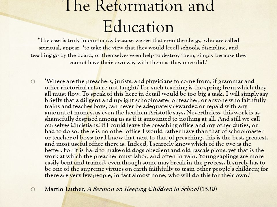 The Reformation and Education ' Even though a boy who has studied Latin should afterward learn a trade and become a craftsman, he still stands as a ready reserve in case he should be needed as a pastor or in some other service of the word.
