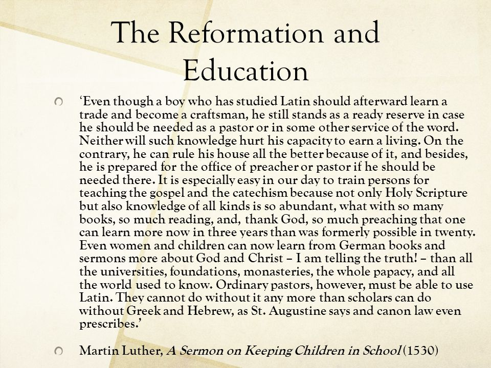 The Reformation and Education ' Even though a boy who has studied Latin should afterward learn a trade and become a craftsman, he still stands as a re