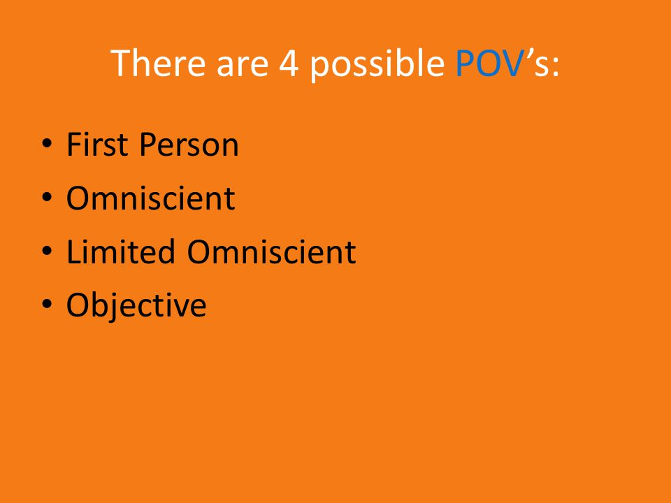 There are 4 possible POV's: First Person Omniscient Limited Omniscient Objective