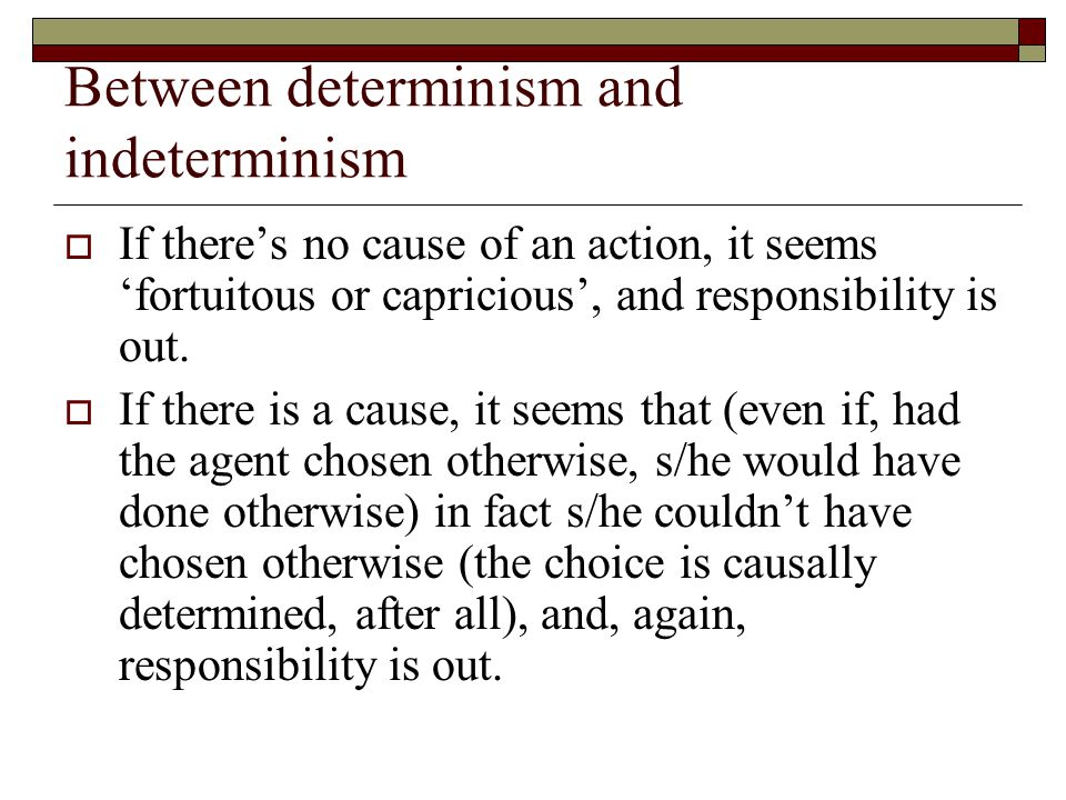 Between determinism and indeterminism  If there's no cause of an action, it seems 'fortuitous or capricious', and responsibility is out.