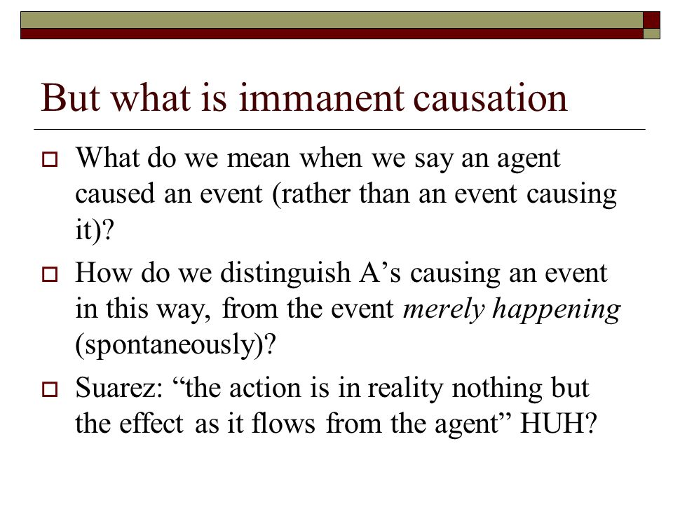 But what is immanent causation  What do we mean when we say an agent caused an event (rather than an event causing it)?  How do we distinguish A's c