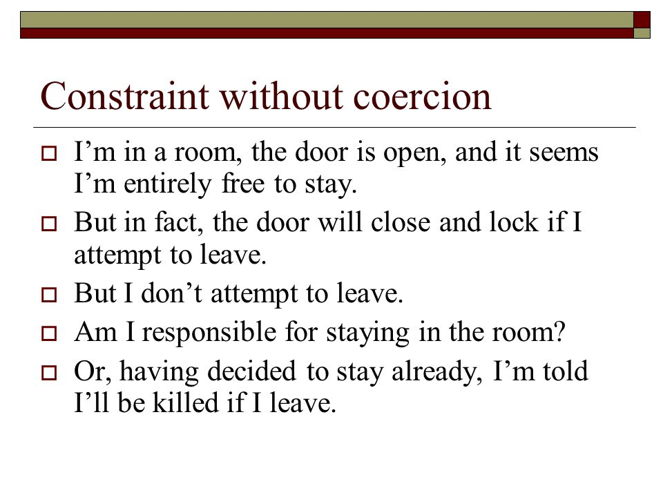 Constraint without coercion  I'm in a room, the door is open, and it seems I'm entirely free to stay.  But in fact, the door will close and lock if