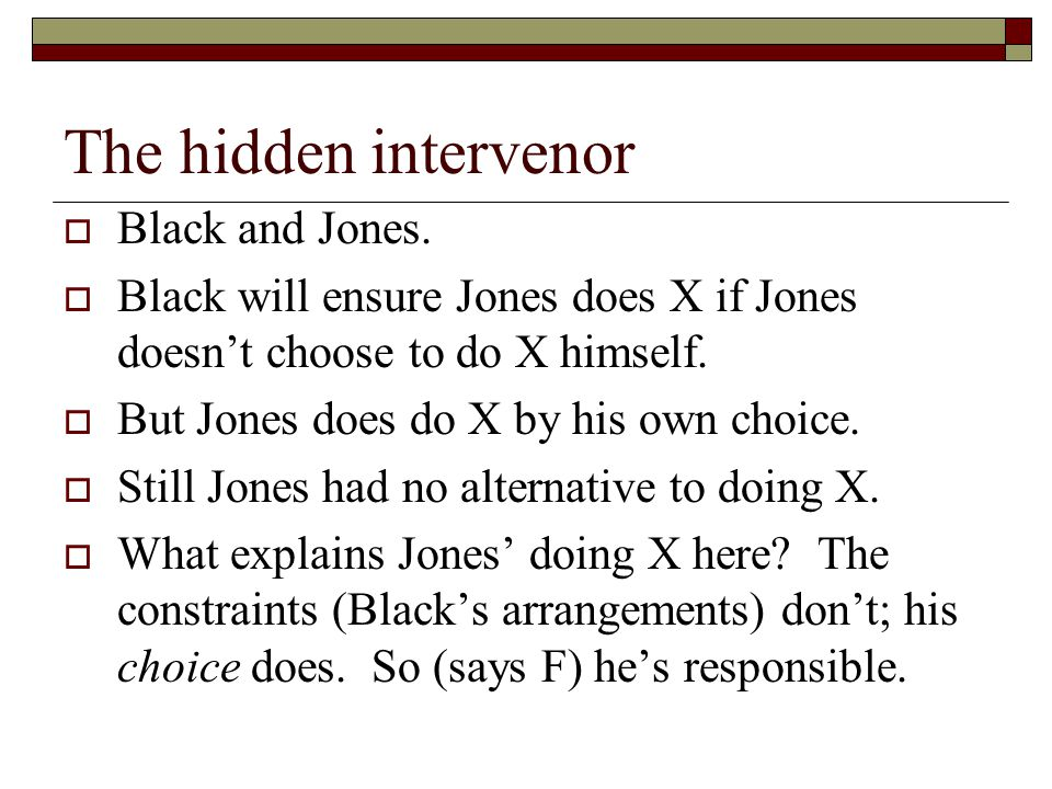 The hidden intervenor  Black and Jones.  Black will ensure Jones does X if Jones doesn't choose to do X himself.  But Jones does do X by his own ch