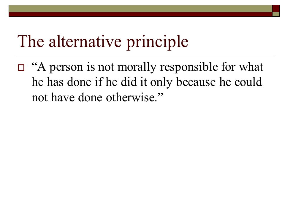The alternative principle  A person is not morally responsible for what he has done if he did it only because he could not have done otherwise.