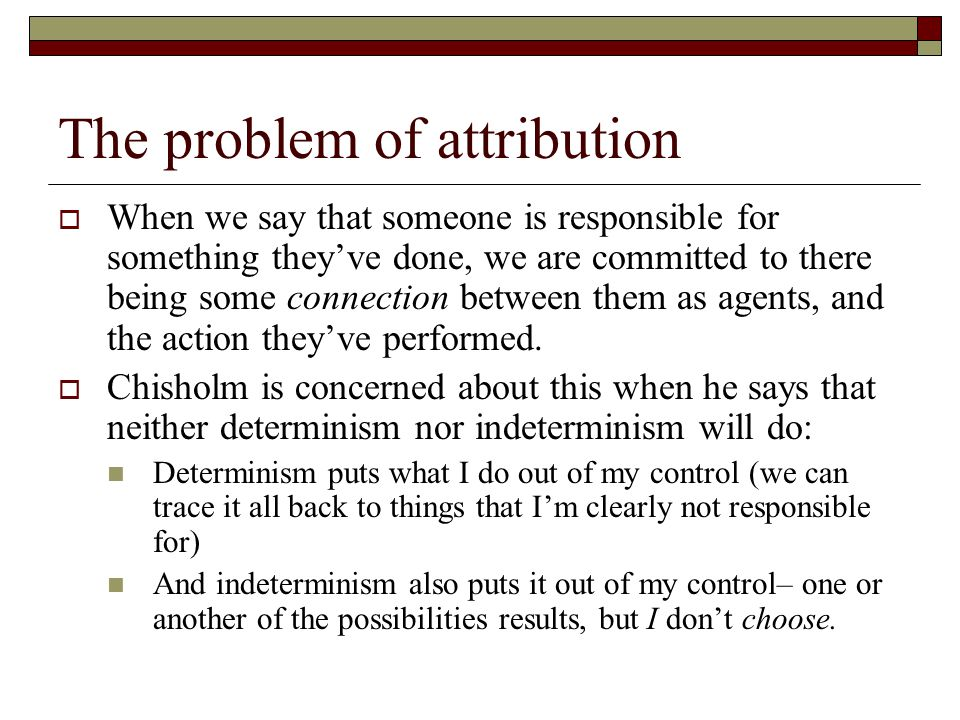 The problem of attribution  When we say that someone is responsible for something they've done, we are committed to there being some connection between them as agents, and the action they've performed.