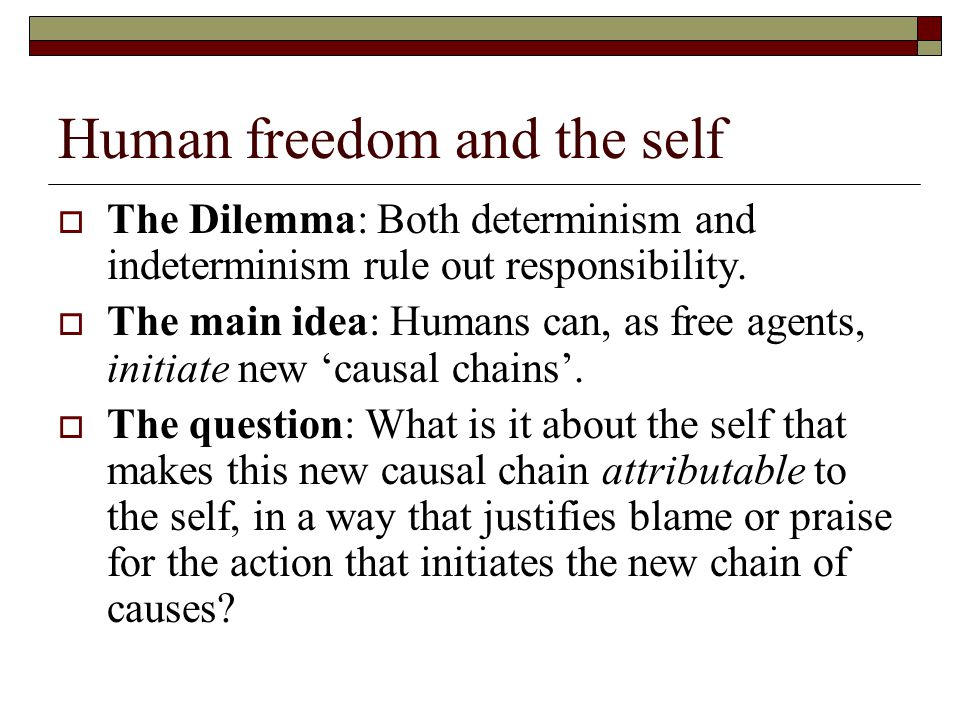 Human freedom and the self  The Dilemma: Both determinism and indeterminism rule out responsibility.  The main idea: Humans can, as free agents, ini