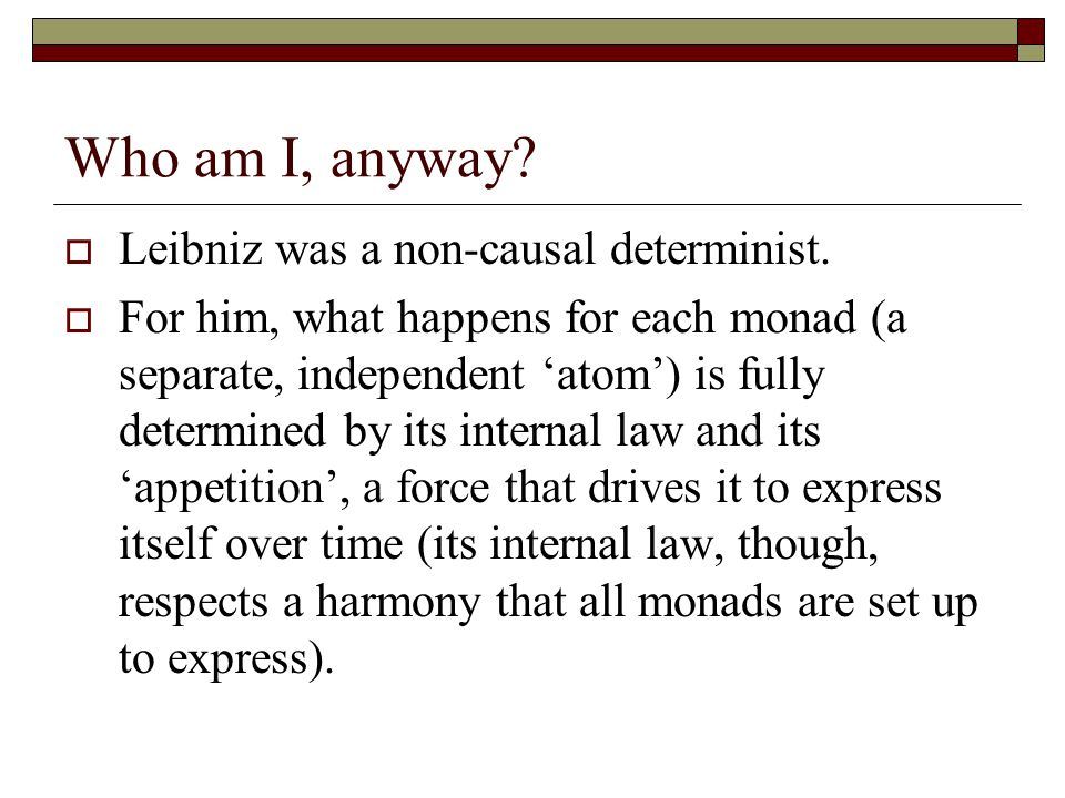 Who am I, anyway?  Leibniz was a non-causal determinist.  For him, what happens for each monad (a separate, independent 'atom') is fully determined