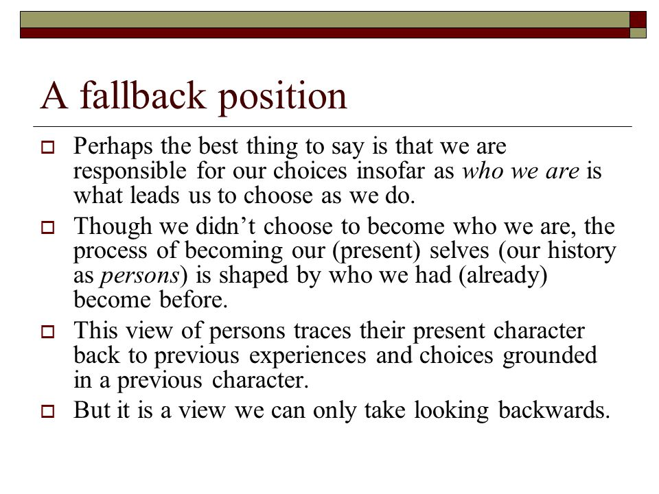 A fallback position  Perhaps the best thing to say is that we are responsible for our choices insofar as who we are is what leads us to choose as we