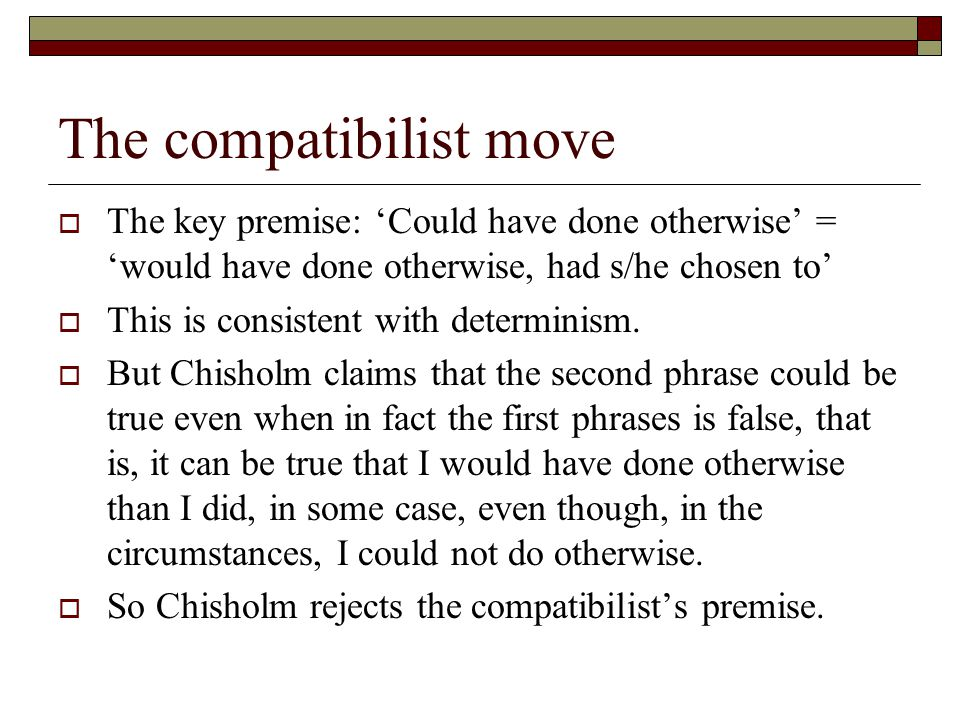 The compatibilist move  The key premise: 'Could have done otherwise' = 'would have done otherwise, had s/he chosen to'  This is consistent with determinism.
