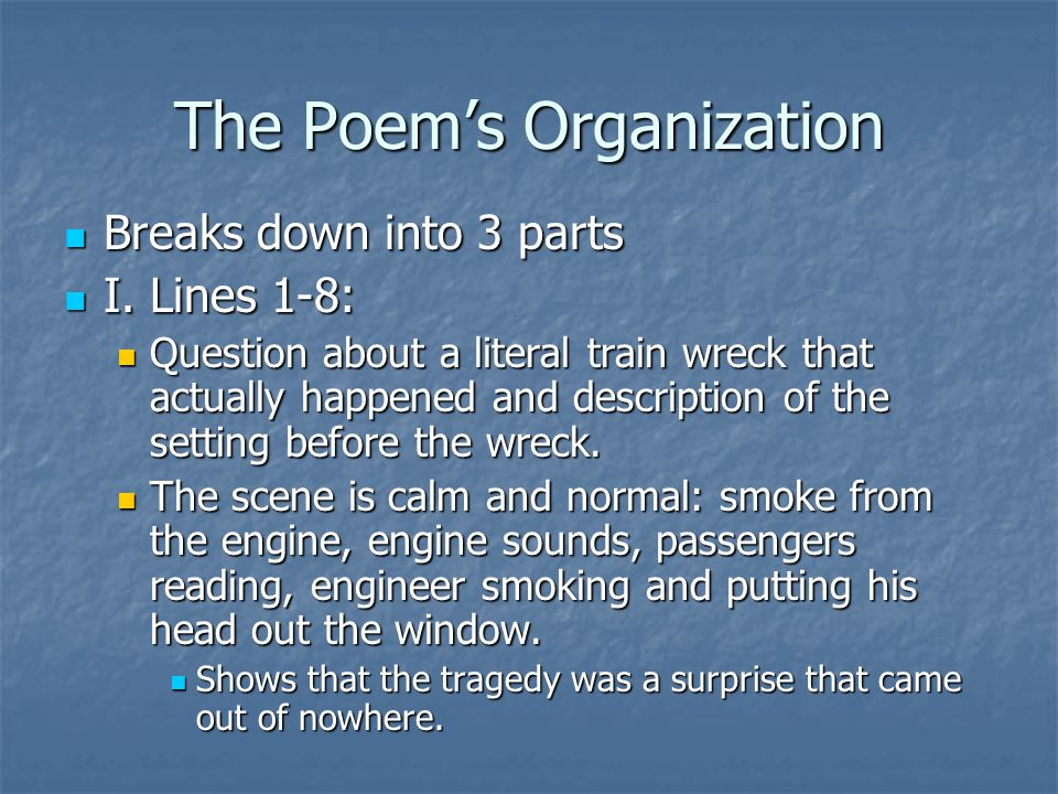 The Poem's Organization Breaks down into 3 parts Breaks down into 3 parts I. Lines 1-8: I. Lines 1-8: Question about a literal train wreck that actual