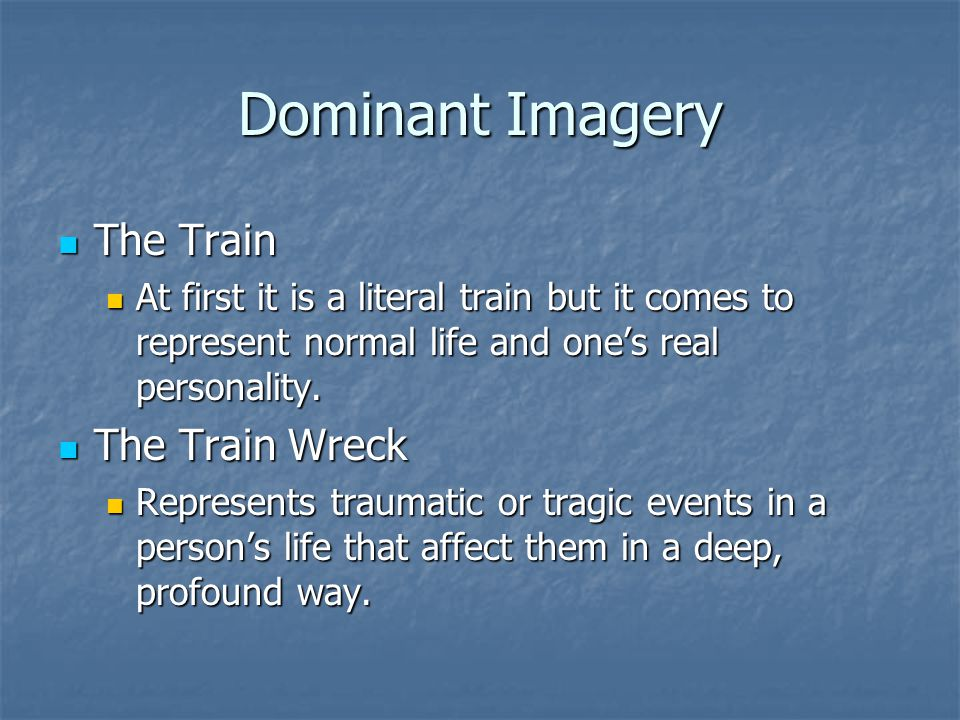 Dominant Imagery The Train The Train At first it is a literal train but it comes to represent normal life and one's real personality. At first it is a