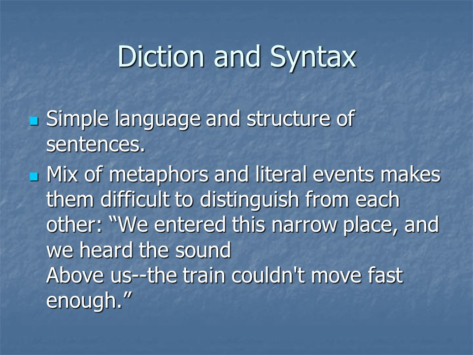Diction and Syntax Simple language and structure of sentences. Simple language and structure of sentences. Mix of metaphors and literal events makes t