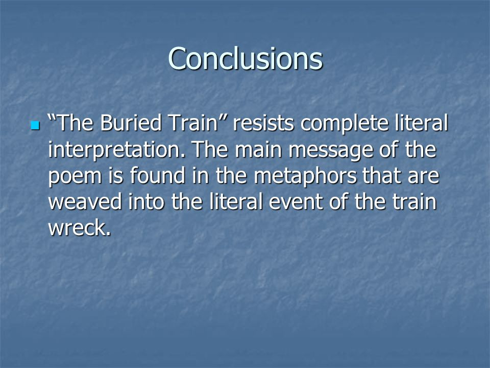 """Conclusions """"The Buried Train"""" resists complete literal interpretation. The main message of the poem is found in the metaphors that are weaved into th"""