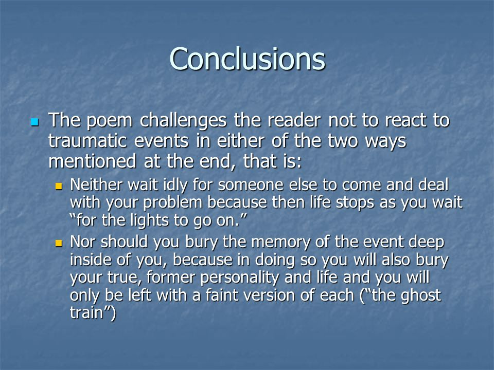 Conclusions The poem challenges the reader not to react to traumatic events in either of the two ways mentioned at the end, that is: The poem challeng