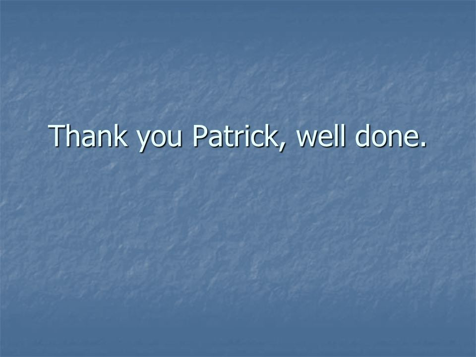 Thank you Patrick, well done.