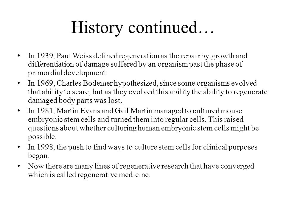 History continued… In 1939, Paul Weiss defined regeneration as the repair by growth and differentiation of damage suffered by an organism past the phase of primordial development.