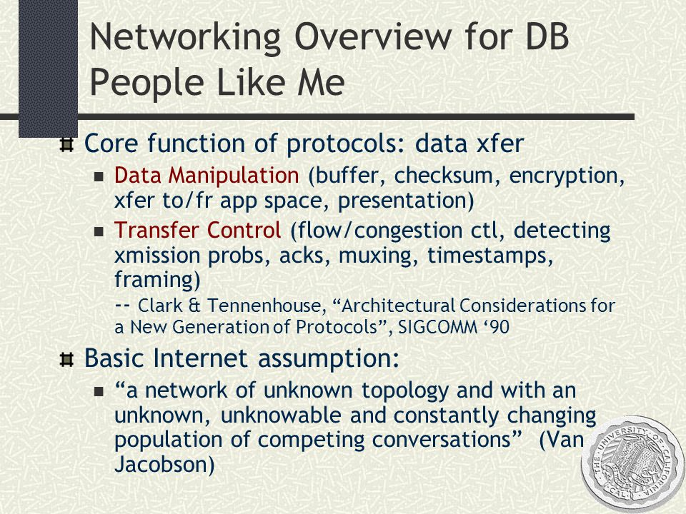 Networking Overview for DB People Like Me Core function of protocols: data xfer Data Manipulation (buffer, checksum, encryption, xfer to/fr app space, presentation) Transfer Control (flow/congestion ctl, detecting xmission probs, acks, muxing, timestamps, framing) -- Clark & Tennenhouse, Architectural Considerations for a New Generation of Protocols , SIGCOMM '90 Basic Internet assumption: a network of unknown topology and with an unknown, unknowable and constantly changing population of competing conversations (Van Jacobson)