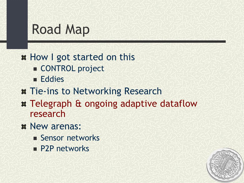 Road Map How I got started on this CONTROL project Eddies Tie-ins to Networking Research Telegraph & ongoing adaptive dataflow research New arenas: Sensor networks P2P networks